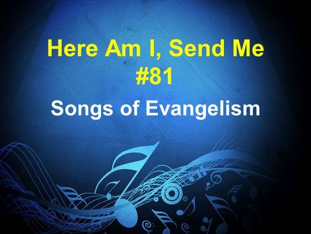 Here Am I, Send Me #81 Songs of Evangelism. Lord Send Me, #81 Isaiah 6:8 There is plenty of work to do, and a shortage of workers John 4:35, Luke 10:2.