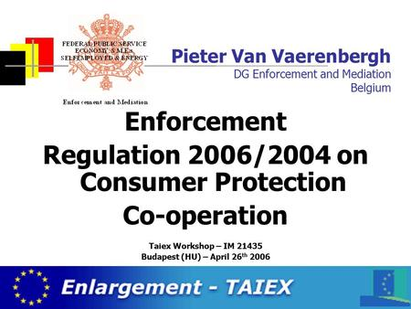 Federal Public Service Economy, SMEs, Self-employed and Energy Pieter Van Vaerenbergh DG Enforcement and Mediation Belgium Enforcement Regulation 2006/2004.