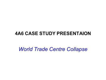 4A6 CASE STUDY PRESENTAION World Trade Centre Collapse.