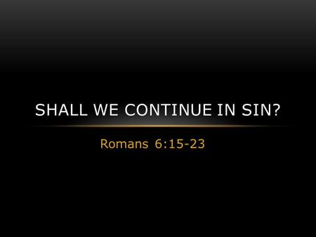 Romans 6:15-23 SHALL WE CONTINUE IN SIN?. RECOGNIZE YOU ARE DEAD TO SIN Romans 6:11 Likewise you also, reckon yourselves to be dead indeed to sin, but.
