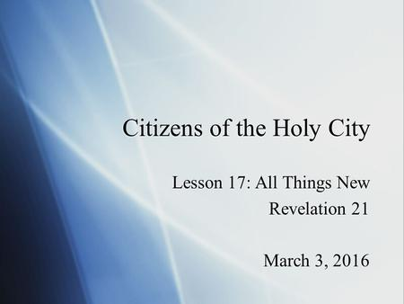 Citizens of the Holy City Lesson 17: All Things New Revelation 21 March 3, 2016 Lesson 17: All Things New Revelation 21 March 3, 2016.