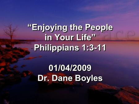 """Enjoying the People in Your Life"" Philippians 1:3-11 01/04/2009 Dr. Dane Boyles."
