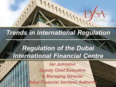 Trends in International Regulation Regulation of the Dubai International Financial Centre Ian Johnston Deputy Chief Executive & Managing Director Dubai.