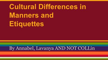 Cultural Differences in Manners and Etiquettes By Annabel, Lavanya AND NOT COLLin.