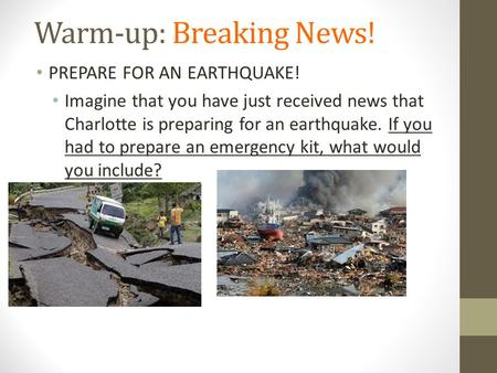 Warm-up: Breaking News! PREPARE FOR AN EARTHQUAKE! Imagine that you have just received news that Charlotte is preparing for an earthquake. If you had to.