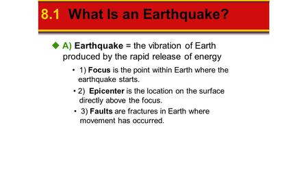 8.1 What Is an Earthquake? 1) Focus is the point within Earth where the earthquake starts. 2) Epicenter is the location on the surface directly above the.
