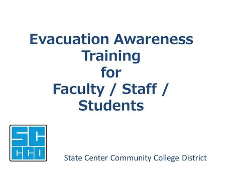 Evacuation Awareness Training for Faculty / Staff / Students State Center Community College District.