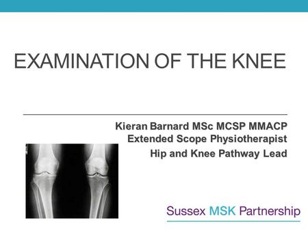 EXAMINATION OF THE KNEE Kieran Barnard MSc MCSP MMACP Extended Scope Physiotherapist Hip and Knee Pathway Lead.