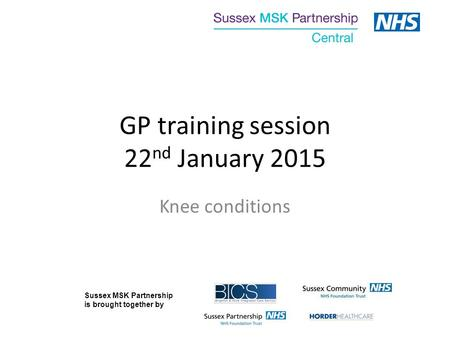 GP training session 22 nd January 2015 Knee conditions Sussex MSK Partnership is brought together by.