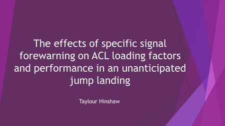 The effects of specific signal forewarning on ACL loading factors and performance in an unanticipated jump landing Taylour Hinshaw.
