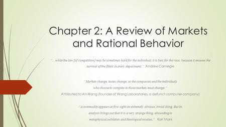 "Chapter 2: A Review of Markets and Rational Behavior ""…while the law [of competition] may be sometimes hard for the individual, it is best for the race,"