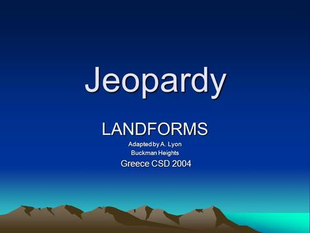 Jeopardy LANDFORMS Adapted by A. Lyon Buckman Heights Greece CSD 2004 Greece CSD 2004.