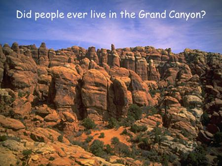 Did people ever live in the Grand Canyon?. Archeologists are anthropologists, meaning they study people, but they are not geologists (who study rocks.