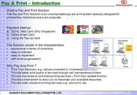 SAMART DOCUMENT SOLUTIONS PTE. LTD. What is Pay and Print Solution The Pay and Print Solution is an uncomplicated pay per print system specially designed.