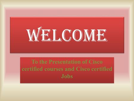 WELCOME To the Presentation of Cisco certified courses and Cisco certified Jobs.