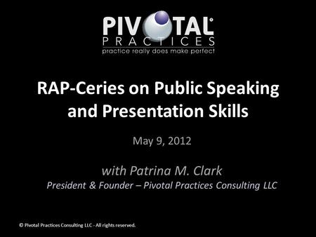 RAP-Ceries on Public Speaking and Presentation Skills May 9, 2012 with Patrina M. Clark President & Founder – Pivotal Practices Consulting LLC © Pivotal.