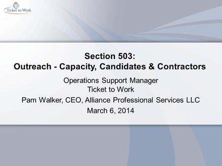 Section 503: Outreach - Capacity, Candidates & Contractors Operations Support Manager Ticket to Work Pam Walker, CEO, Alliance Professional Services LLC.
