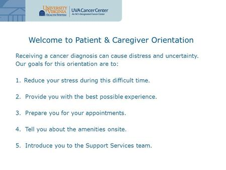 Receiving a cancer diagnosis can cause distress and uncertainty. Our goals for this orientation are to: 1.Reduce your stress during this difficult time.