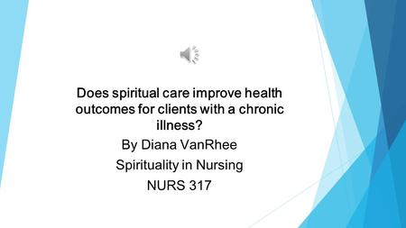Does spiritual care improve health outcomes for clients with a chronic illness? By Diana VanRhee Spirituality in Nursing NURS 317.