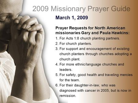 March 1, 2009 Prayer Requests for North American missionaries Gary and Paula Hawkins: 1. For Acts 1:8 church planting partners. 2. For church planters.