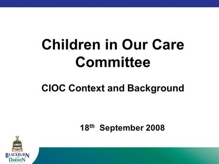 Children in Our Care Committee CIOC Context and Background 18 th September 2008.