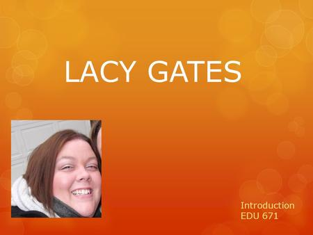 LACY GATES Introduction EDU 671. A Little About Me! I am the oldest of three girls. My sisters and I are pretty close in age. Each of my sisters have.