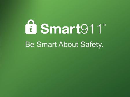 Be Smart About Safety.. What is Smart911? Private and secure website Citizens create a Safety Profile of valuable information they want to provide 9-1-1.