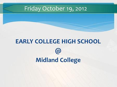 EARLY COLLEGE HIGH Midland College Friday October 19, 2012.