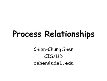 Process Relationships Chien-Chung Shen CIS/UD