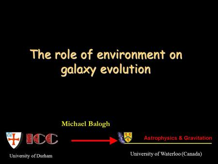 The role of environment on galaxy evolution University of Durham Michael Balogh University of Waterloo (Canada)