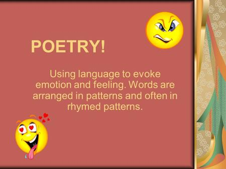 POETRY! Using language to evoke emotion and feeling. Words are arranged in patterns and often in rhymed patterns.