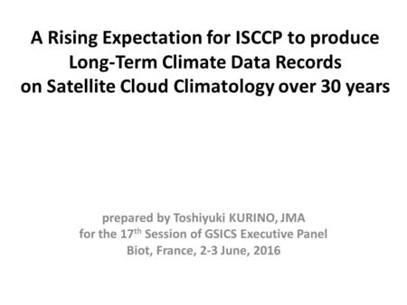 A Rising Expectation for ISCCP to produce Long-Term Climate Data Records on Satellite Cloud Climatology over 30 years prepared by Toshiyuki KURINO, JMA.