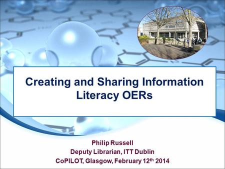 Philip Russell Deputy Librarian, ITT Dublin CoPILOT, Glasgow, February 12 th 2014 Creating and Sharing Information Literacy OERs.