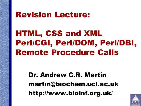 Revision Lecture: HTML, CSS and XML Perl/CGI, Perl/DOM, Perl/DBI, Remote Procedure Calls Dr. Andrew C.R. Martin