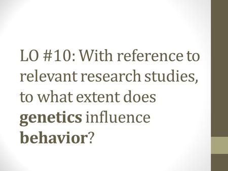LO #10: With reference to relevant research studies, to what extent does genetics influence behavior?