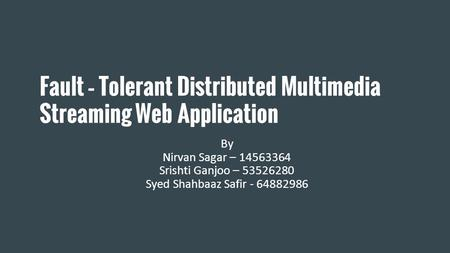Fault – Tolerant Distributed Multimedia Streaming Web Application By Nirvan Sagar – 14563364 Srishti Ganjoo – 53526280 Syed Shahbaaz Safir - 64882986.