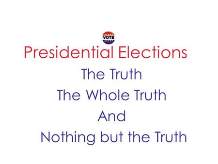 Presidential Elections The Truth The Whole Truth And Nothing but the Truth.