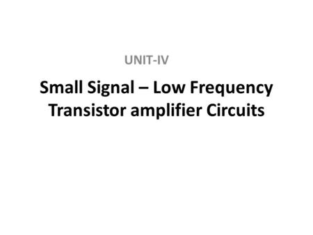 Small Signal – Low Frequency Transistor amplifier Circuits UNIT-IV.