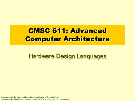 CMSC 611: Advanced Computer Architecture Hardware Design Languages Some material adapted from slides by Peter J. Ashenden, VHDL Quick Start Some material.