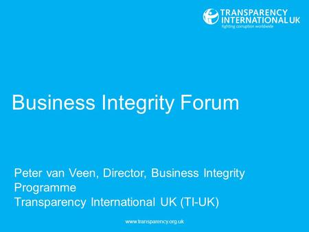Business Integrity Forum Peter van Veen, Director, Business Integrity Programme Transparency International UK (TI-UK) www.transparency.org.uk.