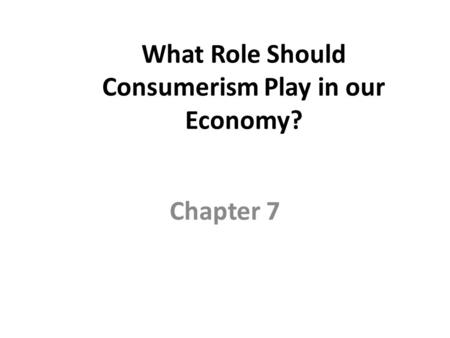What Role Should Consumerism Play <strong>in</strong> our Economy? Chapter 7.