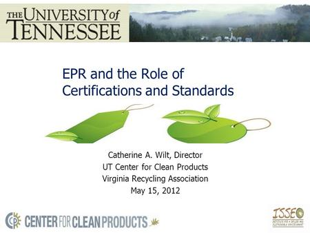EPR and the Role of Certifications and Standards Catherine A. Wilt, Director UT Center for Clean Products Virginia Recycling Association May 15, 2012.