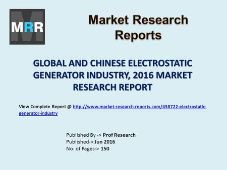 GLOBAL AND CHINESE ELECTROSTATIC GENERATOR INDUSTRY, 2016 MARKET RESEARCH REPORT Published By -> Prof Research Published-> Jun 2016 No. of Pages-> 150.