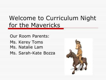 Welcome to Curriculum Night for the Mavericks Our Room Parents: Ms. Kerey Toms Ms. Natalie Lam Ms. Sarah-Kate Bozza.