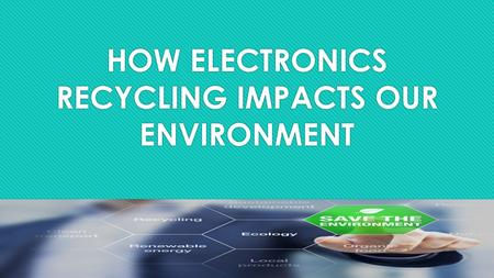 HOW ELECTRONICS RECYCLING IMPACTS OUR ENVIRONMENT.
