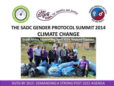 50/50 BY 2015: DEMANDING A STRONG POST 2015 AGENDA THE SADC GENDER PROTOCOL SUMMIT 2014 CLIMATE CHANGE South Africa, Mossel Bay, April 2014, Haylene Claassen.