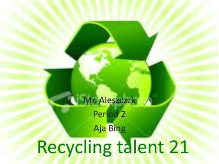 Recycling talent 21 Mr. Aleszczzk Period 2 Aja Bing.