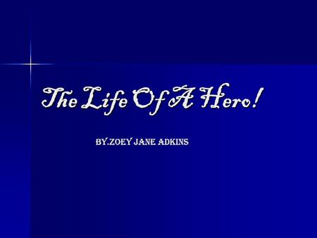 The Life Of A Hero! By.Zoey Jane Adkins By.Zoey Jane Adkins.