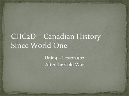 CHC2D – Canadian History Since World One Unit 4 – Lesson #02 After the Cold War.
