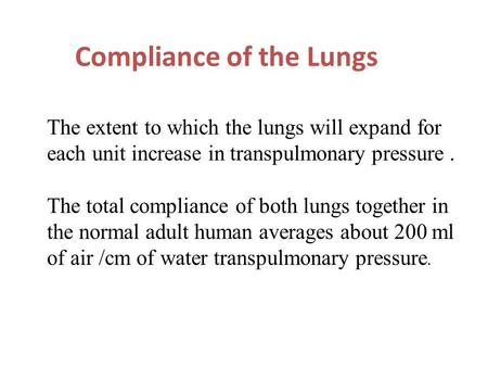 Compliance of the Lungs The extent to which the lungs will expand for each unit increase in transpulmonary pressure. The total compliance of both lungs.